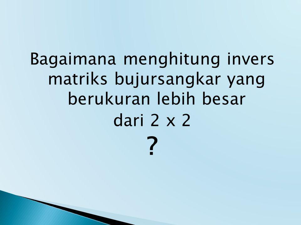 Bagaimana menghitung invers matriks bujursangkar yang berukuran lebih besar dari 2 x 2 ?