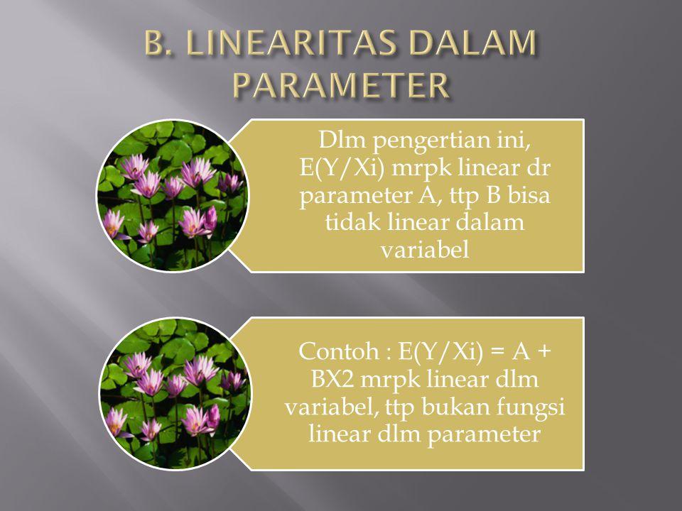Dlm pengertian ini, E(Y/Xi) mrpk linear dr parameter A, ttp B bisa tidak linear dalam variabel Contoh : E(Y/Xi) = A + BX2 mrpk linear dlm variabel, tt