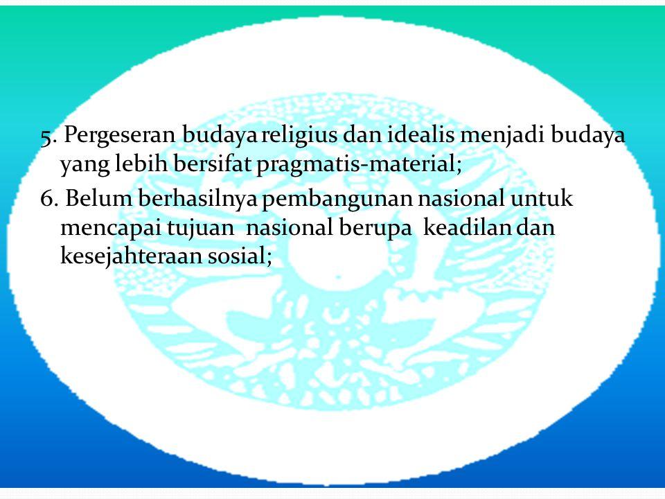 5. Pergeseran budaya religius dan idealis menjadi budaya yang lebih bersifat pragmatis-material; 6. Belum berhasilnya pembangunan nasional untuk menca