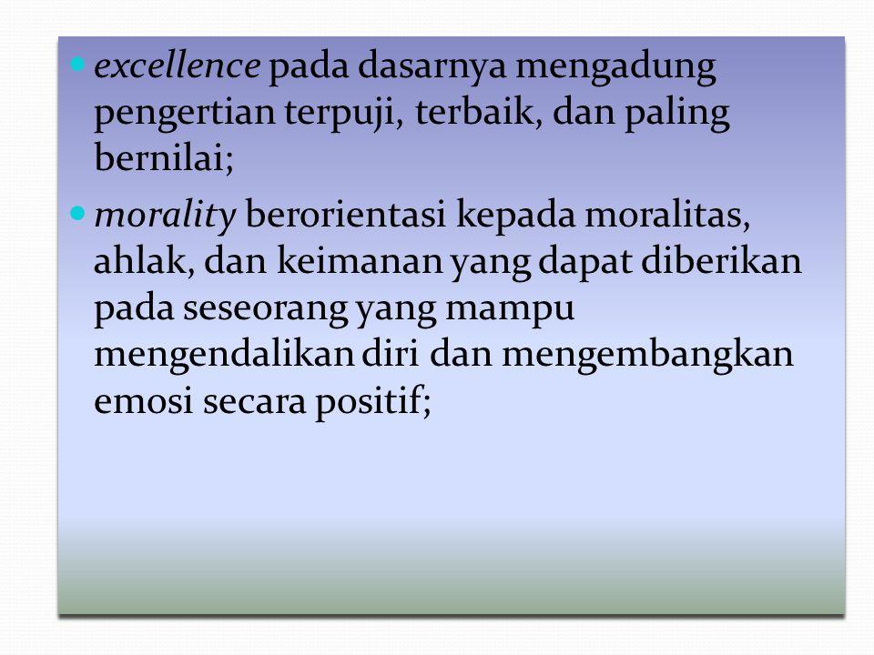 excellence pada dasarnya mengadung pengertian terpuji, terbaik, dan paling bernilai; morality berorientasi kepada moralitas, ahlak, dan keimanan yang
