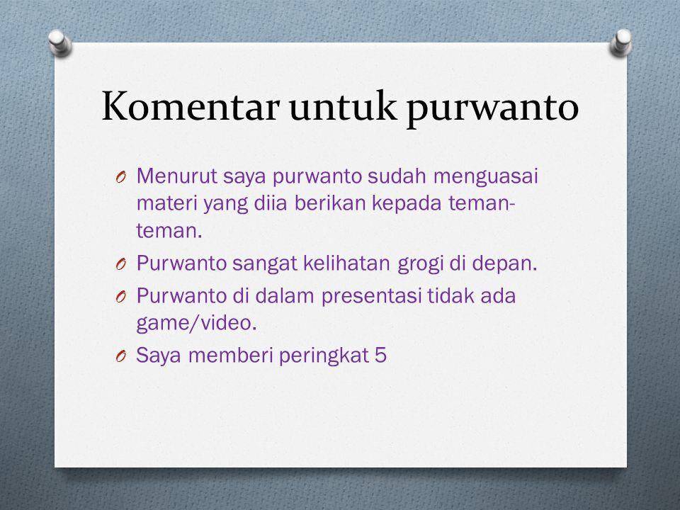 Komentar untuk purwanto O Menurut saya purwanto sudah menguasai materi yang diia berikan kepada teman- teman.