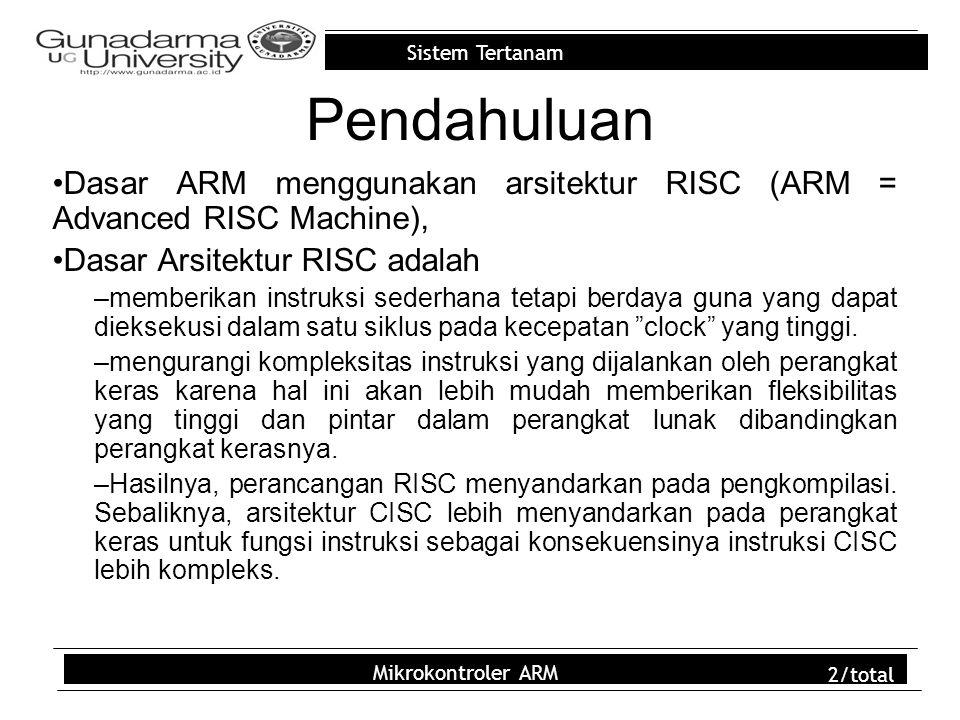 Sistem Tertanam Mikrokontroler ARM 2/total Pendahuluan Dasar ARM menggunakan arsitektur RISC (ARM = Advanced RISC Machine), Dasar Arsitektur RISC adal