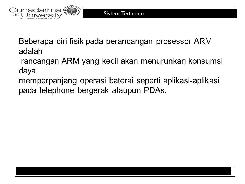 Sistem Tertanam Beberapa ciri fisik pada perancangan prosessor ARM adalah rancangan ARM yang kecil akan menurunkan konsumsi daya memperpanjang operasi