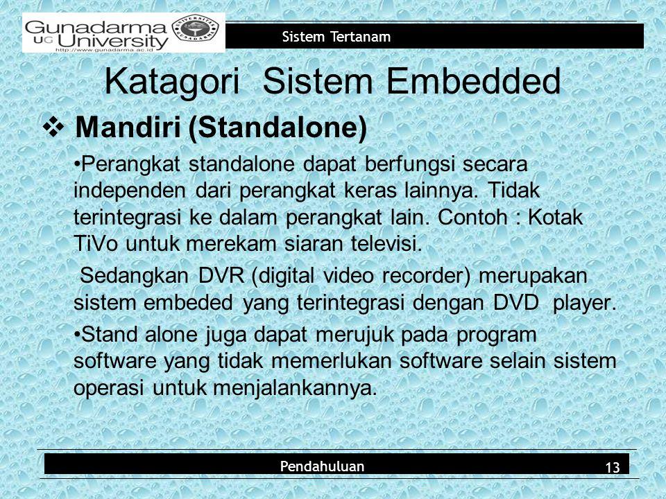 Sistem Tertanam  Mandiri (Standalone) Perangkat standalone dapat berfungsi secara independen dari perangkat keras lainnya. Tidak terintegrasi ke dala