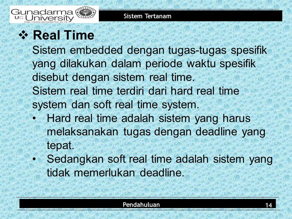 Sistem Tertanam  Real Time Sistem embedded dengan tugas-tugas spesifik yang dilakukan dalam periode waktu spesifik disebut dengan sistem real time.