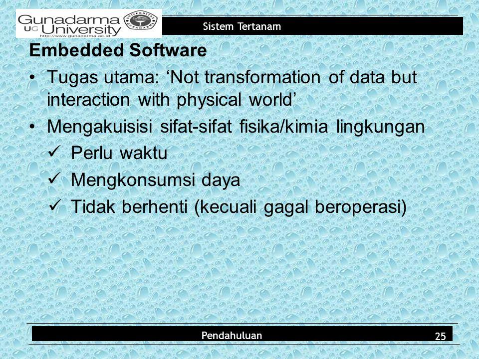 Sistem Tertanam Embedded Software Tugas utama: 'Not transformation of data but interaction with physical world' Mengakuisisi sifat-sifat fisika/kimia lingkungan Perlu waktu Mengkonsumsi daya Tidak berhenti (kecuali gagal beroperasi) Pendahuluan 25