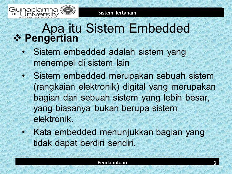 Sistem Tertanam Pendahuluan Apa itu Sistem Embedded  Pengertian Sistem embedded adalah sistem yang menempel di sistem lain Sistem embedded merupakan sebuah sistem (rangkaian elektronik) digital yang merupakan bagian dari sebuah sistem yang lebih besar, yang biasanya bukan berupa sistem elektronik.