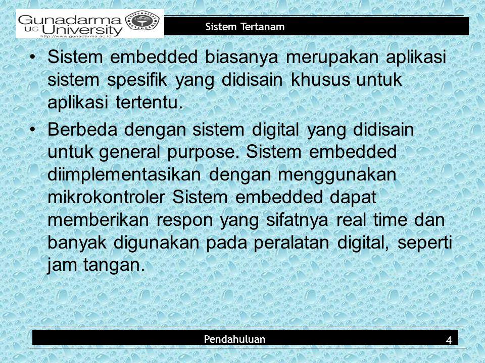 Sistem Tertanam Sistem embedded biasanya merupakan aplikasi sistem spesifik yang didisain khusus untuk aplikasi tertentu. Berbeda dengan sistem digita