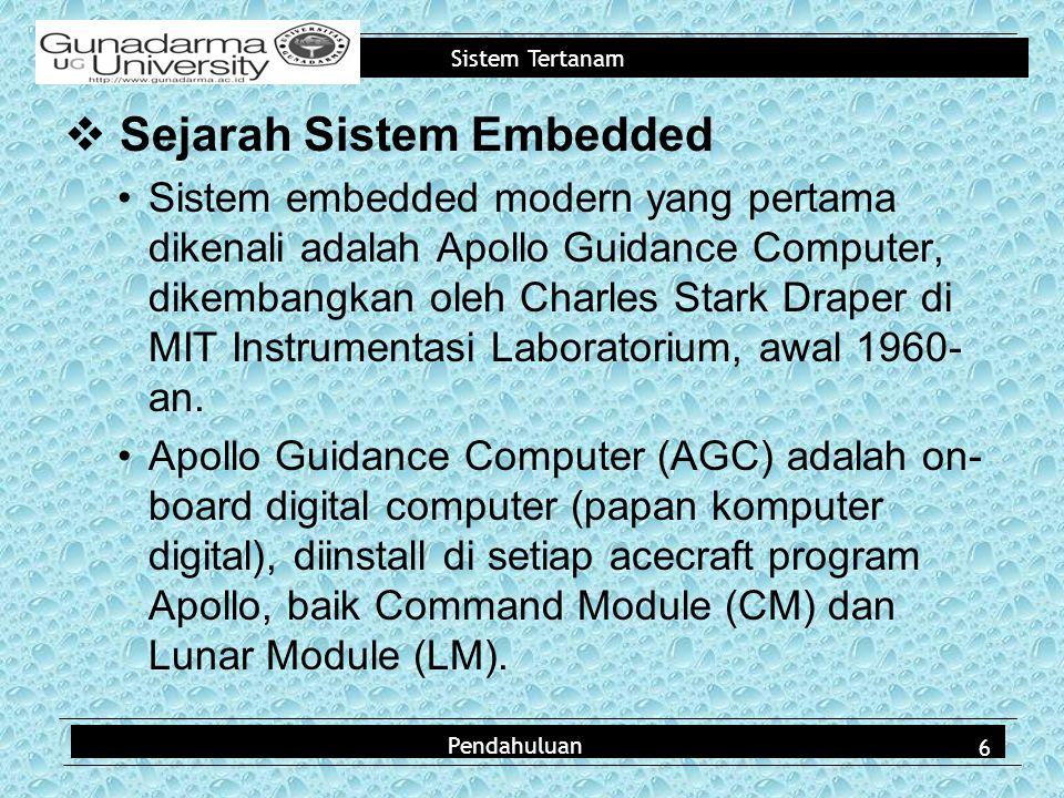 Sistem Tertanam Pendahuluan  Sejarah Sistem Embedded Sistem embedded modern yang pertama dikenali adalah Apollo Guidance Computer, dikembangkan oleh Charles Stark Draper di MIT Instrumentasi Laboratorium, awal 1960- an.