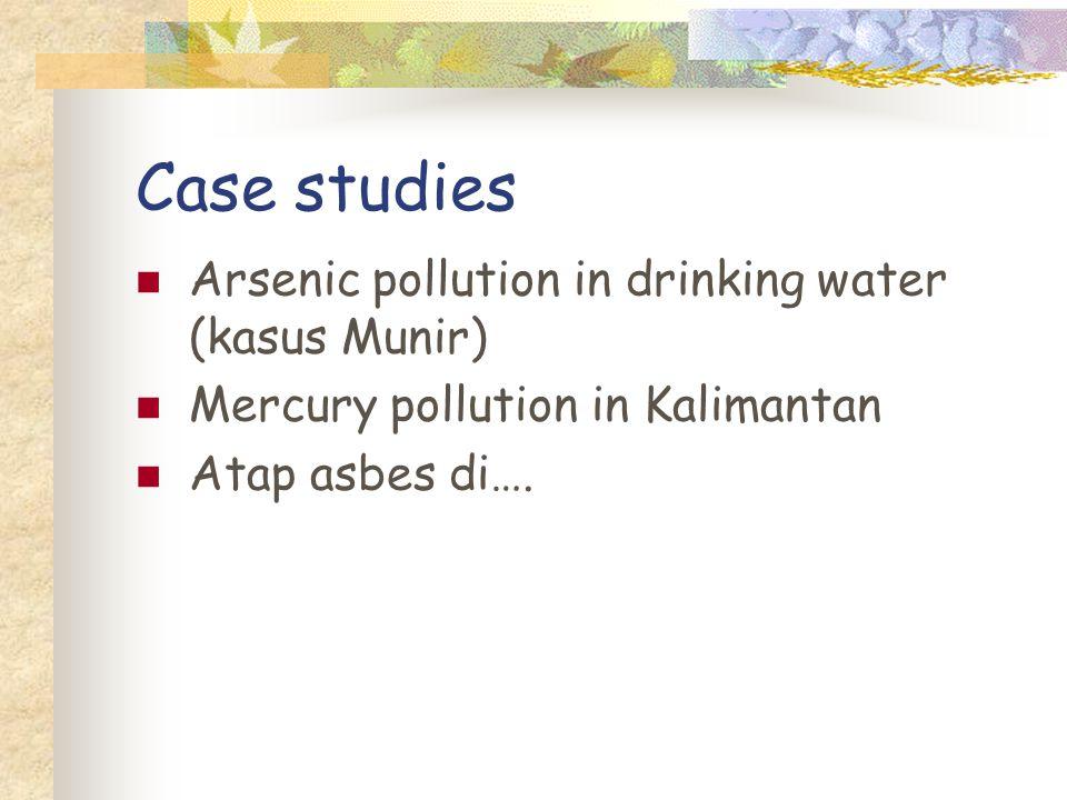 Case studies Arsenic pollution in drinking water (kasus Munir) Mercury pollution in Kalimantan Atap asbes di….