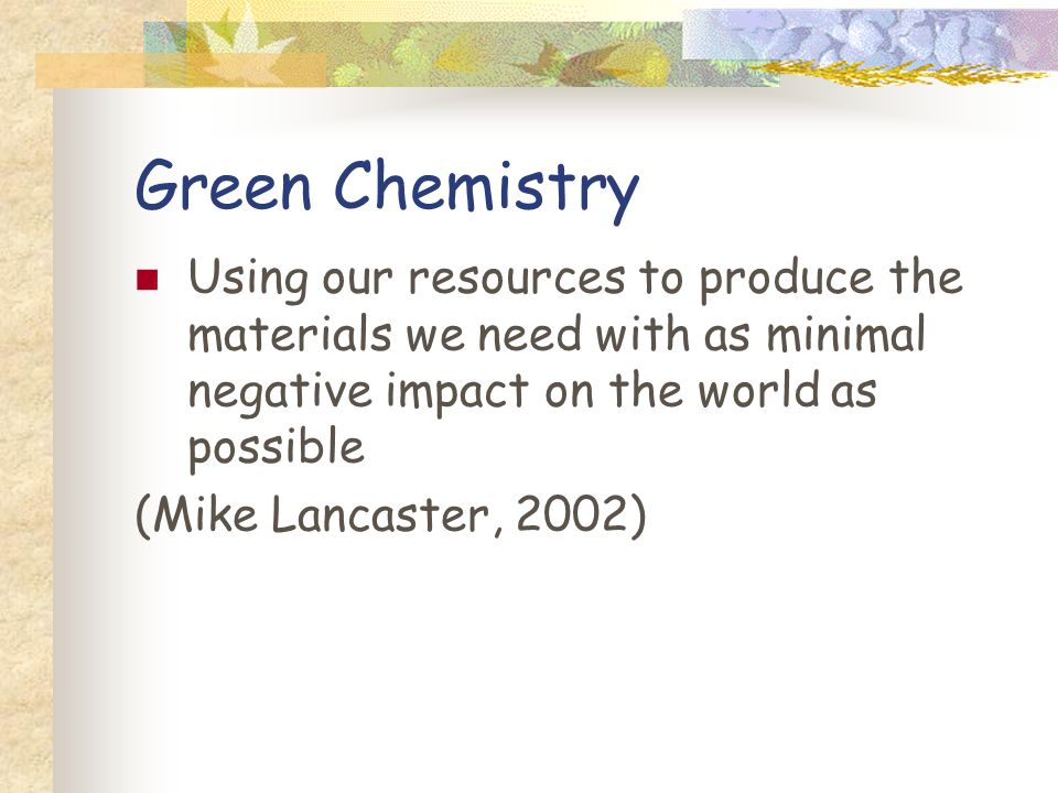 Green Chemistry Using our resources to produce the materials we need with as minimal negative impact on the world as possible (Mike Lancaster, 2002)
