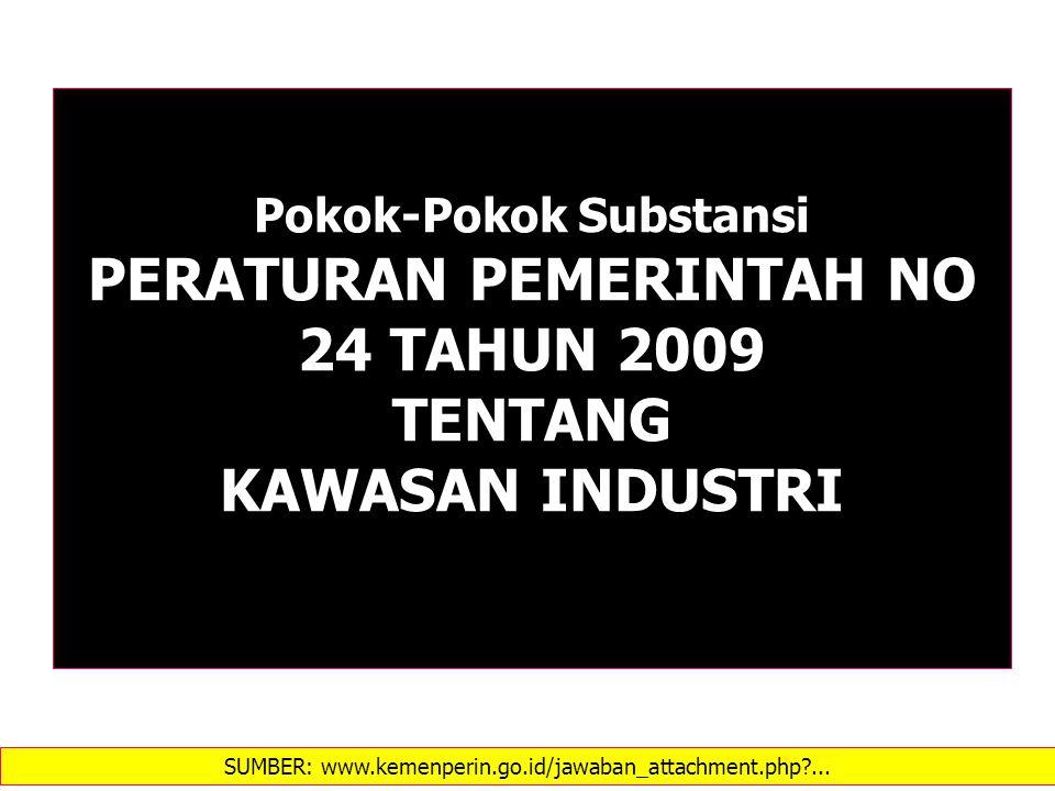 Pokok-Pokok Substansi PERATURAN PEMERINTAH NO 24 TAHUN 2009 TENTANG KAWASAN INDUSTRI SUMBER: www.kemenperin.go.id/jawaban_attachment.php?...
