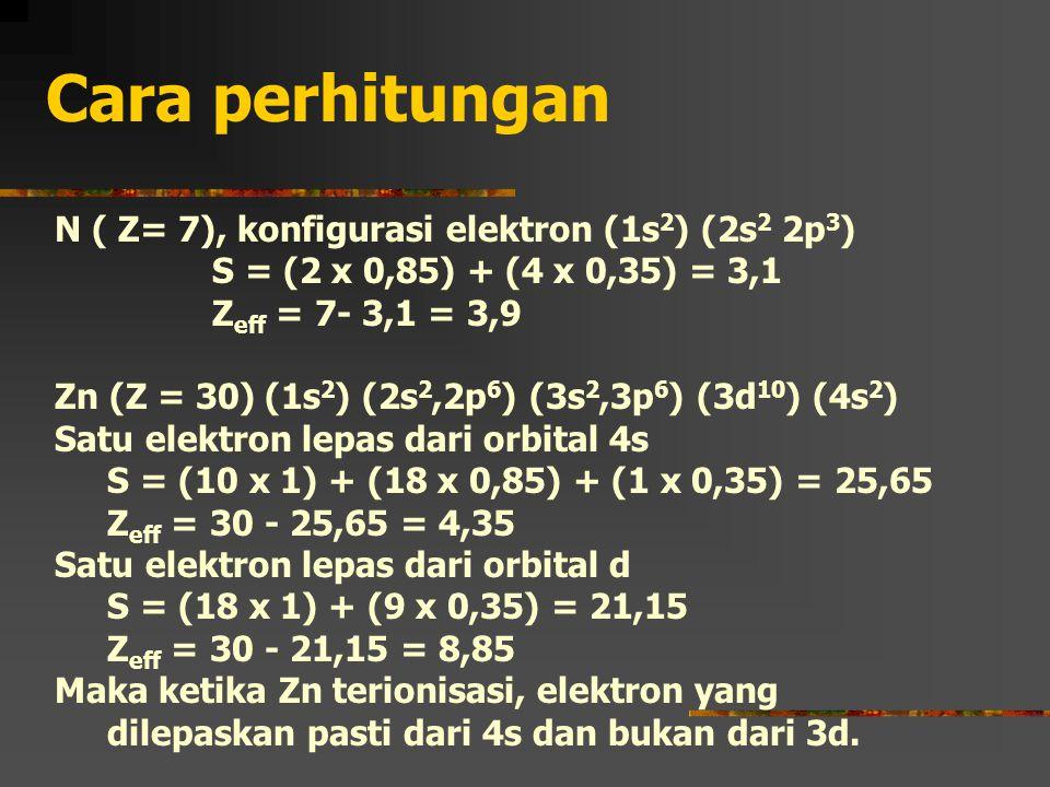 Cara perhitungan N ( Z= 7), konfigurasi elektron (1s 2 ) (2s 2 2p 3 ) S = (2 x 0,85) + (4 x 0,35) = 3,1 Z eff = 7- 3,1 = 3,9 Zn (Z = 30)(1s 2 ) (2s 2,2p 6 ) (3s 2,3p 6 ) (3d 10 ) (4s 2 ) Satu elektron lepas dari orbital 4s S = (10 x 1) + (18 x 0,85) + (1 x 0,35) = 25,65 Z eff = 30 - 25,65 = 4,35 Satu elektron lepas dari orbital d S = (18 x 1) + (9 x 0,35) = 21,15 Z eff = 30 - 21,15 = 8,85 Maka ketika Zn terionisasi, elektron yang dilepaskan pasti dari 4s dan bukan dari 3d.