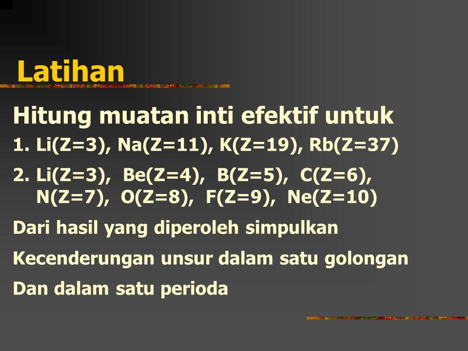 Latihan Hitung muatan inti efektif untuk 1.Li(Z=3), Na(Z=11), K(Z=19), Rb(Z=37) 2.Li(Z=3), Be(Z=4), B(Z=5), C(Z=6), N(Z=7), O(Z=8), F(Z=9), Ne(Z=10) Dari hasil yang diperoleh simpulkan Kecenderungan unsur dalam satu golongan Dan dalam satu perioda