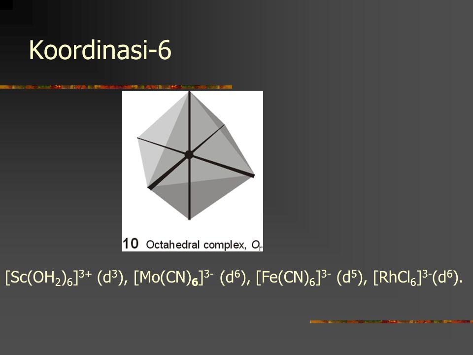 Koordinasi-6 [Sc(OH 2 ) 6 ] 3+ (d 3 ), [Mo(CN) 6 ] 3- (d 6 ), [Fe(CN) 6 ] 3- (d 5 ), [RhCl 6 ] 3- (d 6 ).