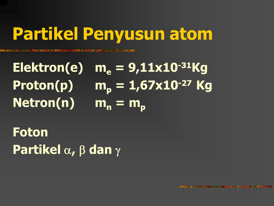 Partikel Penyusun atom Elektron(e) m e = 9,11x10 -31 Kg Proton(p) m p = 1,67x10 -27 Kg Netron(n) m n = m p Foton Partikel ,  dan 