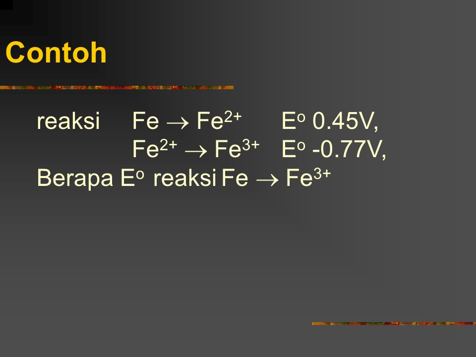 Contoh reaksi Fe  Fe 2+ E o 0.45V, Fe 2+  Fe 3+ E o -0.77V, Berapa E o reaksi Fe  Fe 3+