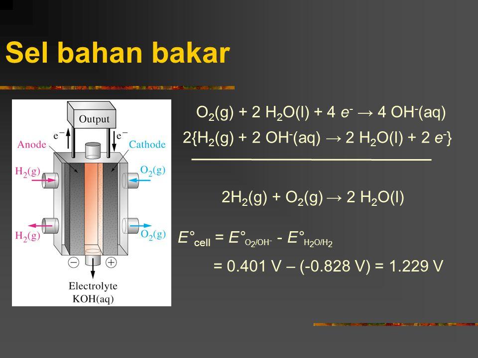 Sel bahan bakar O 2 (g) + 2 H 2 O(l) + 4 e - → 4 OH - (aq) 2{H 2 (g) + 2 OH - (aq) → 2 H 2 O(l) + 2 e - } 2H 2 (g) + O 2 (g) → 2 H 2 O(l) E° cell = E°