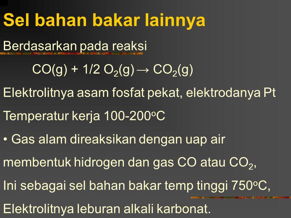 Sel bahan bakar lainnya Berdasarkan pada reaksi CO(g) + 1/2 O 2 (g) → CO 2 (g) Elektrolitnya asam fosfat pekat, elektrodanya Pt Temperatur kerja 100-2