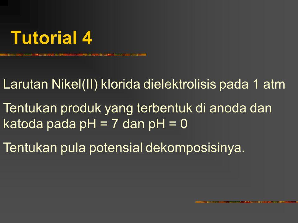 Tutorial 4 Larutan Nikel(II) klorida dielektrolisis pada 1 atm Tentukan produk yang terbentuk di anoda dan katoda pada pH = 7 dan pH = 0 Tentukan pula