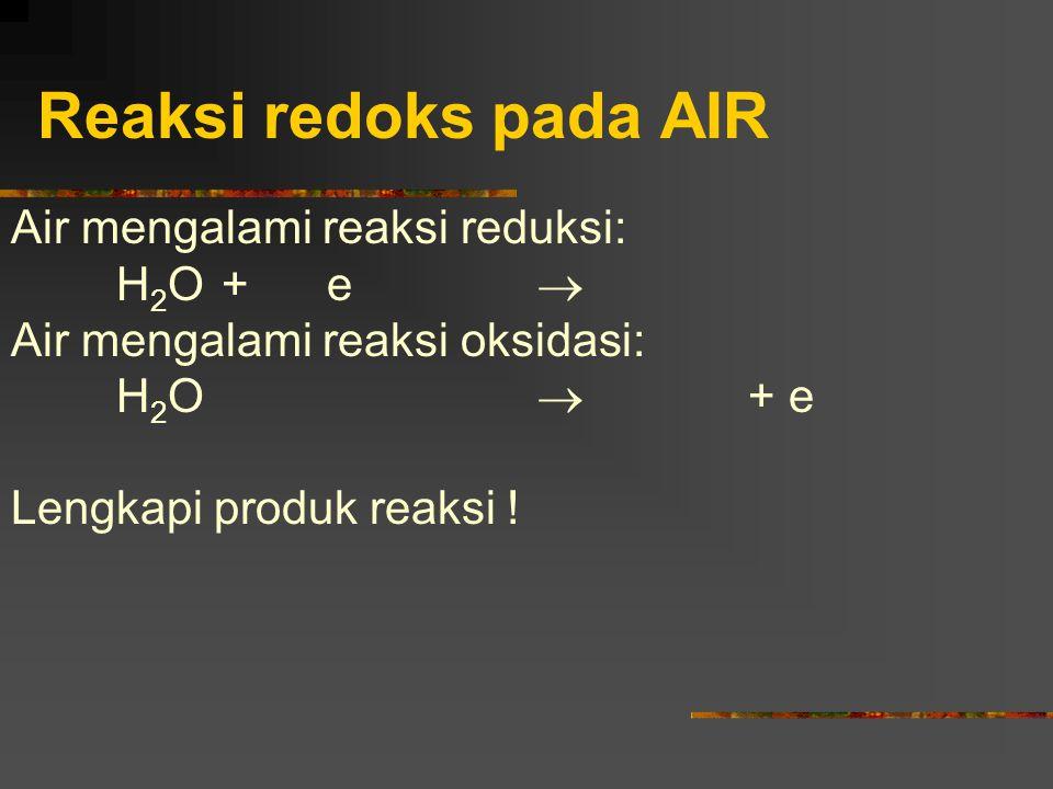 Reaksi redoks pada AIR Air mengalami reaksi reduksi: H 2 O+e  Air mengalami reaksi oksidasi: H 2 O  + e Lengkapi produk reaksi !