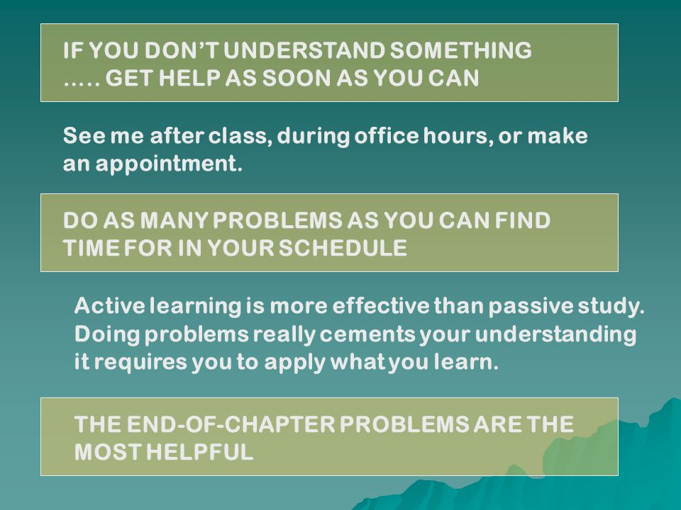 IF YOU DON'T UNDERSTAND SOMETHING ….. GET HELP AS SOON AS YOU CAN See me after class, during office hours, or make an appointment. DO AS MANY PROBLEMS