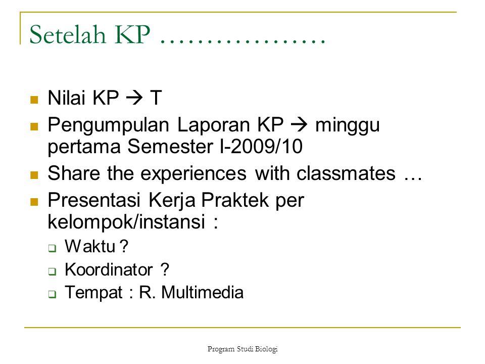 Program Studi Biologi Setelah KP ……………… Nilai KP  T Pengumpulan Laporan KP  minggu pertama Semester I-2009/10 Share the experiences with classmates