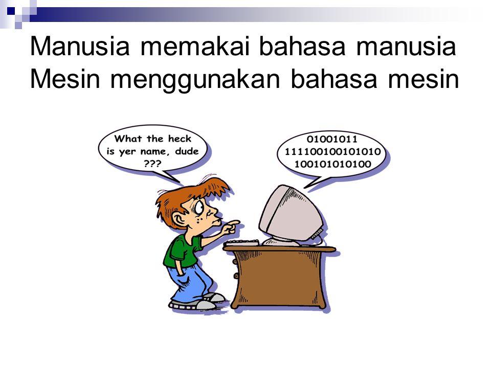 Manusia memakai bahasa manusia Mesin menggunakan bahasa mesin
