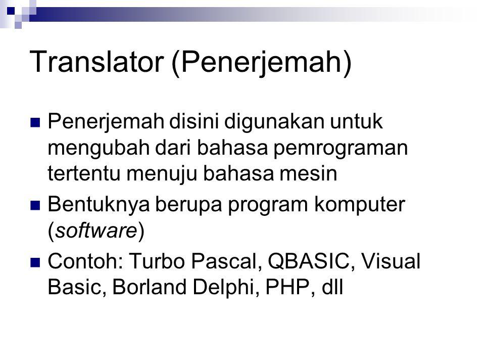 Translator (Penerjemah) Penerjemah disini digunakan untuk mengubah dari bahasa pemrograman tertentu menuju bahasa mesin Bentuknya berupa program komputer (software) Contoh: Turbo Pascal, QBASIC, Visual Basic, Borland Delphi, PHP, dll