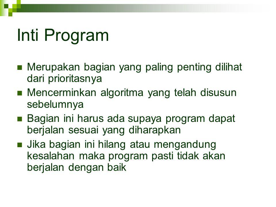 Inti Program Merupakan bagian yang paling penting dilihat dari prioritasnya Mencerminkan algoritma yang telah disusun sebelumnya Bagian ini harus ada supaya program dapat berjalan sesuai yang diharapkan Jika bagian ini hilang atau mengandung kesalahan maka program pasti tidak akan berjalan dengan baik