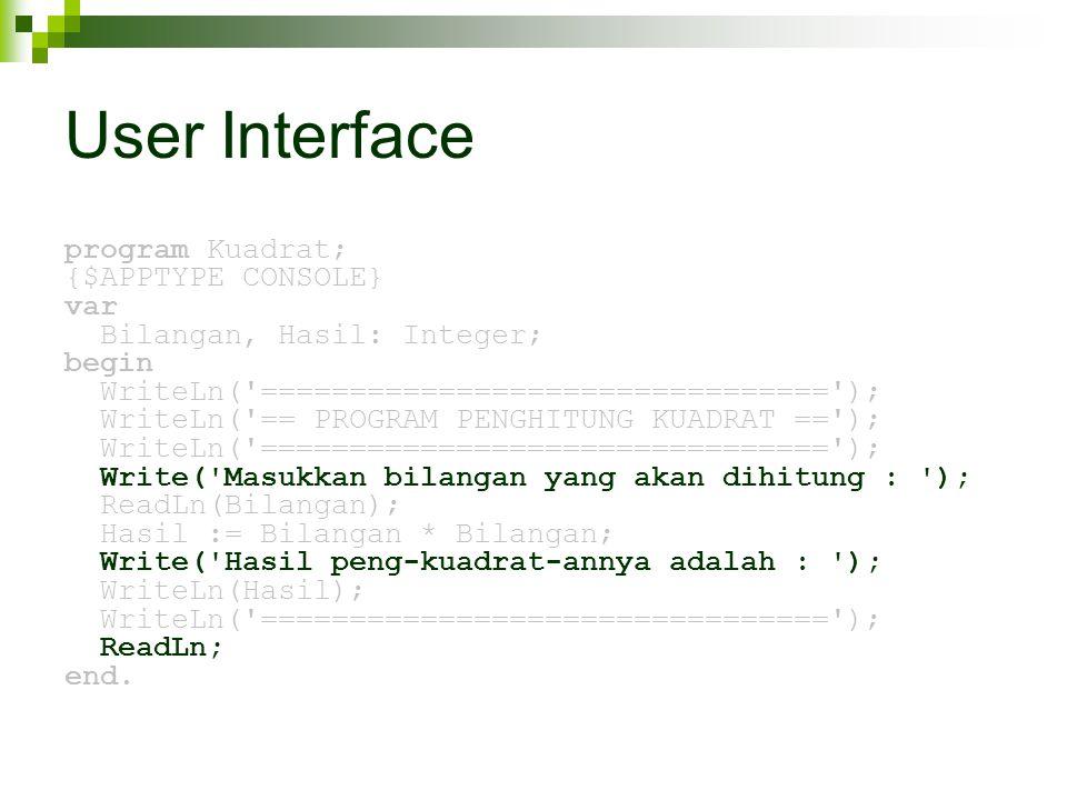 User Interface program Kuadrat; {$APPTYPE CONSOLE} var Bilangan, Hasil: Integer; begin WriteLn( ================================ ); WriteLn( == PROGRAM PENGHITUNG KUADRAT == ); WriteLn( ================================ ); Write( Masukkan bilangan yang akan dihitung : ); ReadLn(Bilangan); Hasil := Bilangan * Bilangan; Write( Hasil peng-kuadrat-annya adalah : ); WriteLn(Hasil); WriteLn( ================================ ); ReadLn; end.