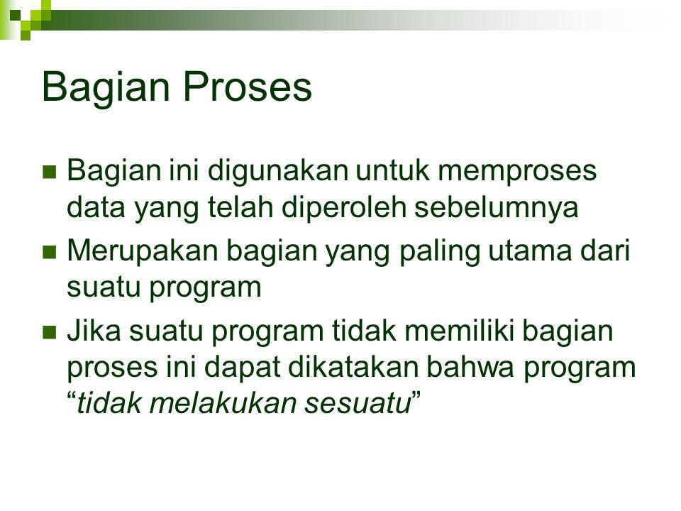 Bagian Proses Bagian ini digunakan untuk memproses data yang telah diperoleh sebelumnya Merupakan bagian yang paling utama dari suatu program Jika suatu program tidak memiliki bagian proses ini dapat dikatakan bahwa program tidak melakukan sesuatu