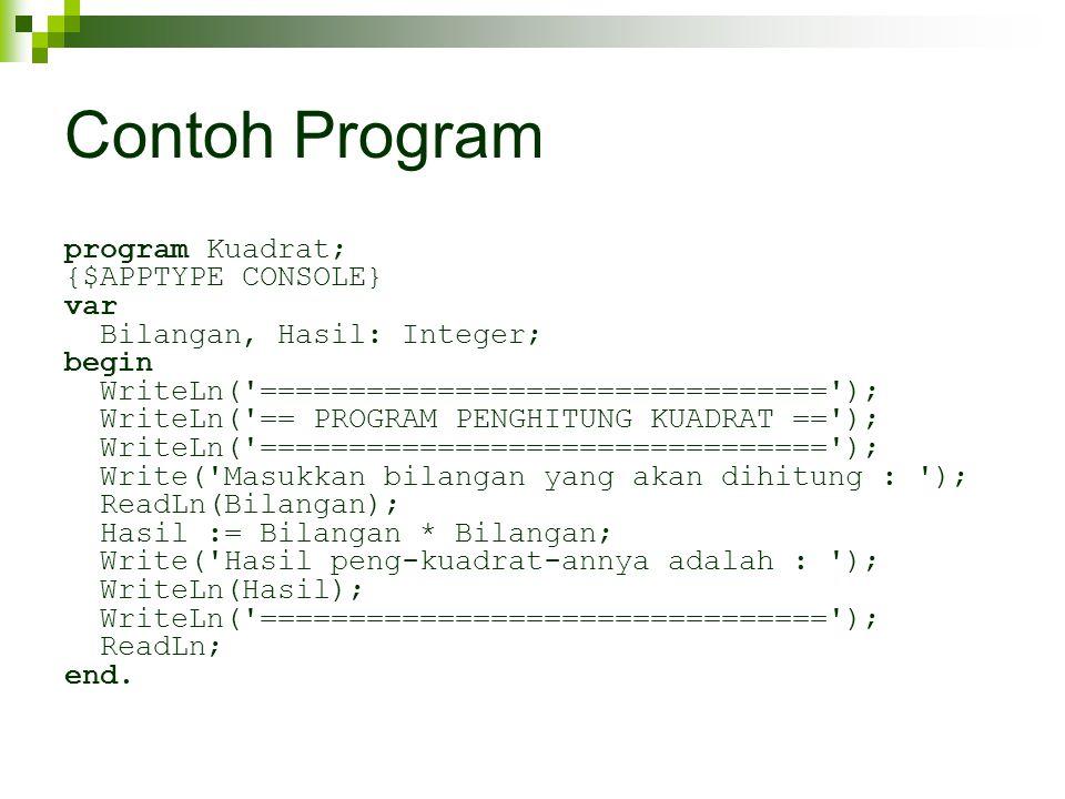 Contoh Program program Kuadrat; {$APPTYPE CONSOLE} var Bilangan, Hasil: Integer; begin WriteLn( ================================ ); WriteLn( == PROGRAM PENGHITUNG KUADRAT == ); WriteLn( ================================ ); Write( Masukkan bilangan yang akan dihitung : ); ReadLn(Bilangan); Hasil := Bilangan * Bilangan; Write( Hasil peng-kuadrat-annya adalah : ); WriteLn(Hasil); WriteLn( ================================ ); ReadLn; end.