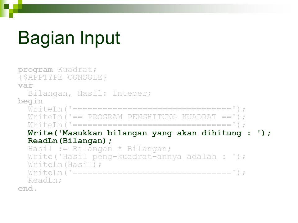 Bagian Input program Kuadrat; {$APPTYPE CONSOLE} var Bilangan, Hasil: Integer; begin WriteLn( ================================ ); WriteLn( == PROGRAM PENGHITUNG KUADRAT == ); WriteLn( ================================ ); Write( Masukkan bilangan yang akan dihitung : ); ReadLn(Bilangan); Hasil := Bilangan * Bilangan; Write( Hasil peng-kuadrat-annya adalah : ); WriteLn(Hasil); WriteLn( ================================ ); ReadLn; end.