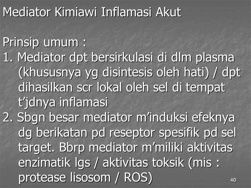 40 Mediator Kimiawi Inflamasi Akut Prinsip umum : 1. Mediator dpt bersirkulasi di dlm plasma (khususnya yg disintesis oleh hati) / dpt dihasilkan scr