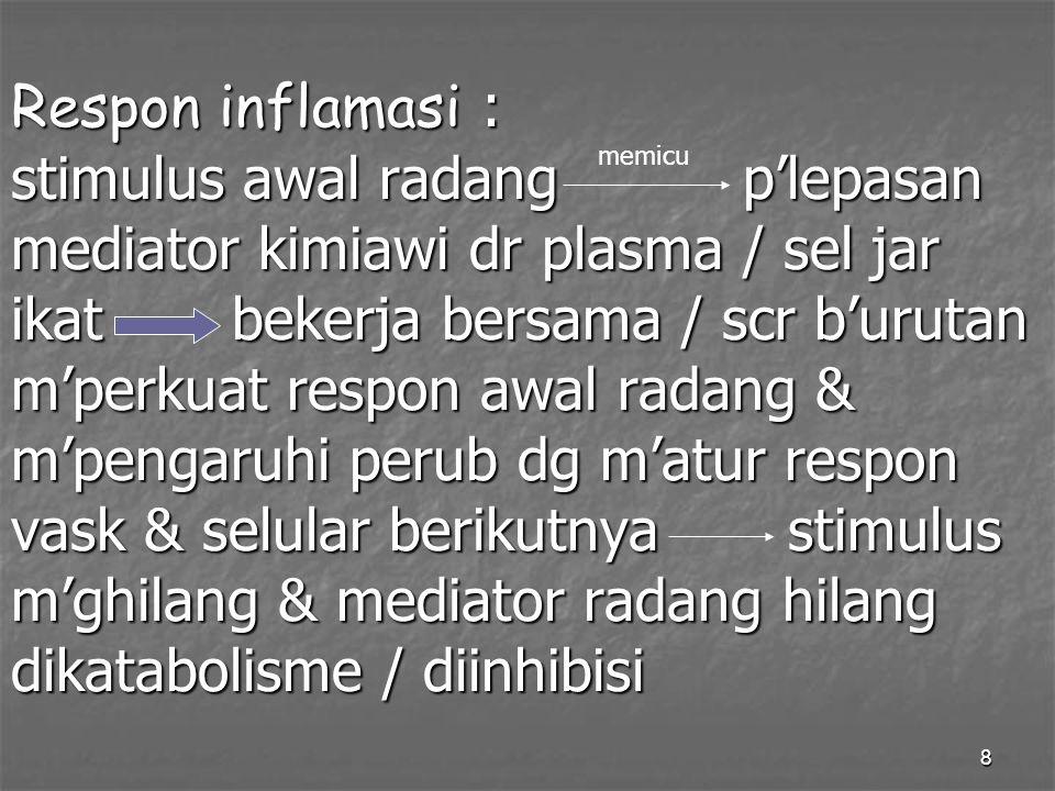 8 Respon inflamasi : stimulus awal radang p'lepasan mediator kimiawi dr plasma / sel jar ikat bekerja bersama / scr b'urutan m'perkuat respon awal rad