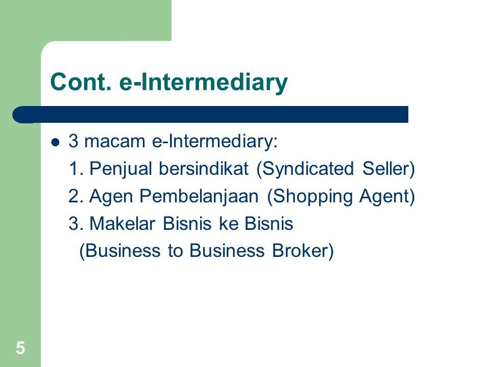 5 Cont. e-Intermediary 3 macam e-Intermediary: 1. Penjual bersindikat (Syndicated Seller) 2. Agen Pembelanjaan (Shopping Agent) 3. Makelar Bisnis ke B