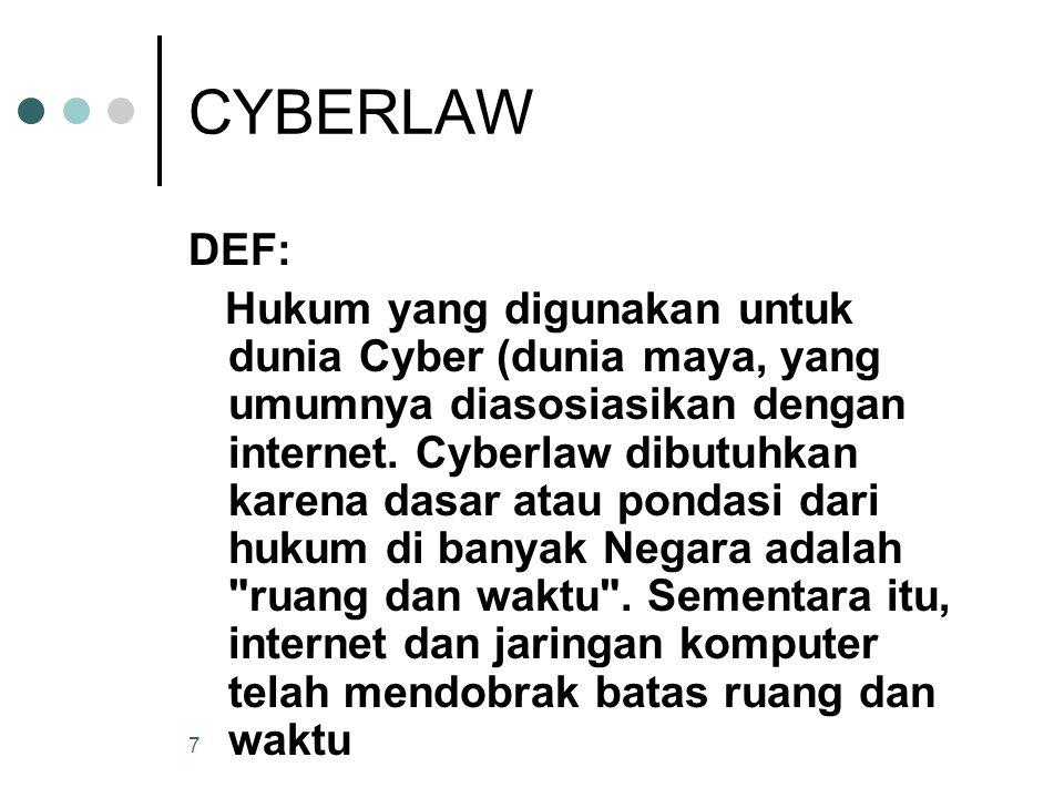 7 CYBERLAW DEF: Hukum yang digunakan untuk dunia Cyber (dunia maya, yang umumnya diasosiasikan dengan internet. Cyberlaw dibutuhkan karena dasar atau