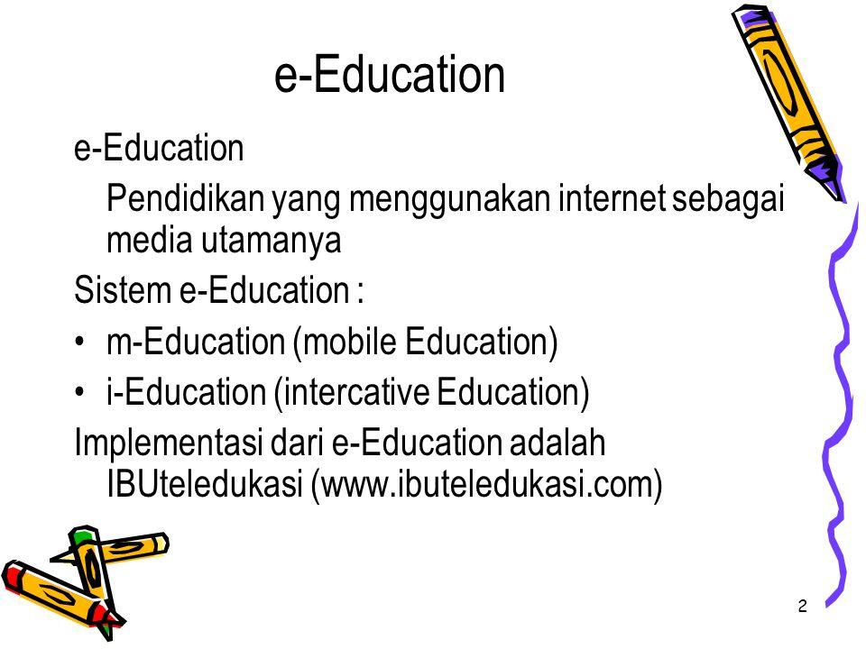 2 e-Education Pendidikan yang menggunakan internet sebagai media utamanya Sistem e-Education : m-Education (mobile Education) i-Education (intercative