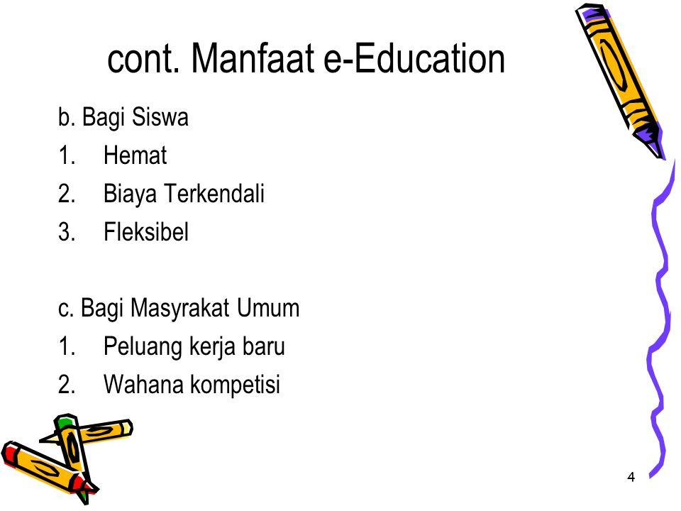 4 cont. Manfaat e-Education b. Bagi Siswa 1.Hemat 2.Biaya Terkendali 3.Fleksibel c. Bagi Masyrakat Umum 1.Peluang kerja baru 2.Wahana kompetisi