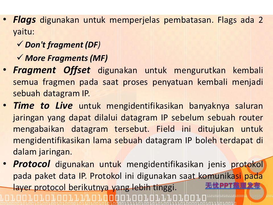 Flags digunakan untuk memperjelas pembatasan. Flags ada 2 yaitu: Don't fragment (DF) More Fragments (MF) Fragment Offset digunakan untuk mengurutkan k
