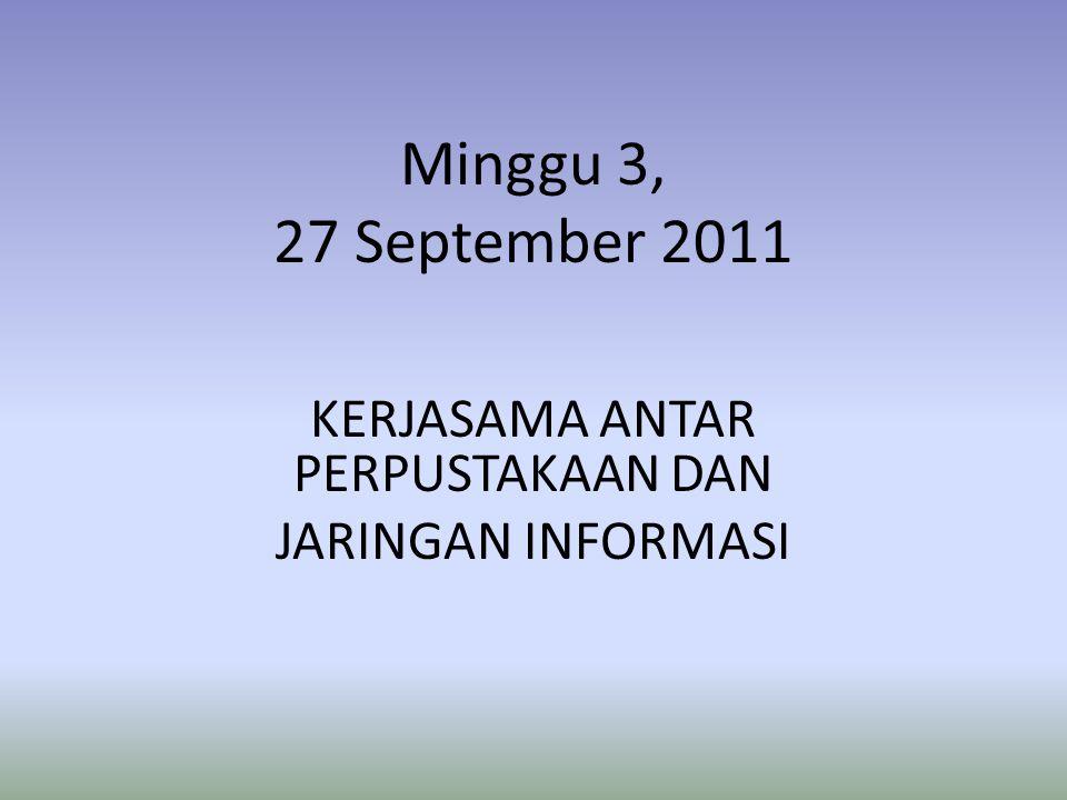 Minggu 3, 27 September 2011 KERJASAMA ANTAR PERPUSTAKAAN DAN JARINGAN INFORMASI