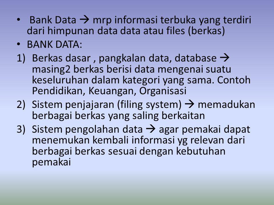 Bank Data  mrp informasi terbuka yang terdiri dari himpunan data data atau files (berkas) BANK DATA: 1)Berkas dasar, pangkalan data, database  masing2 berkas berisi data mengenai suatu keseluruhan dalam kategori yang sama.