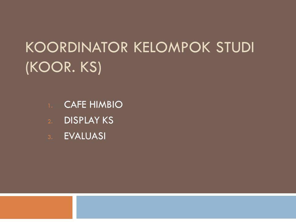 KOORDINATOR KELOMPOK STUDI (KOOR. KS) 1. CAFE HIMBIO 2. DISPLAY KS 3. EVALUASI