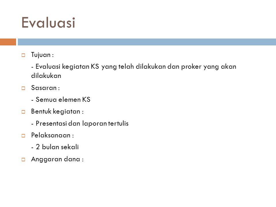 Evaluasi  Tujuan : - Evaluasi kegiatan KS yang telah dilakukan dan proker yang akan dilakukan  Sasaran : - Semua elemen KS  Bentuk kegiatan : - Pre