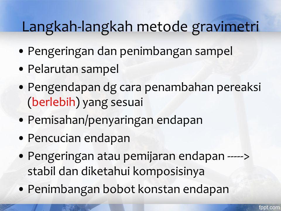 Keuntungan metode gravimetri sederhana Akurat (accurate) Kesalahan 0,1 – 0,3% Analisis makro, diperlukan endapan 10 mg atau lebih Kerugian metode gravimetri Memakan waktu lama (time consuming), sekitar ½ hari