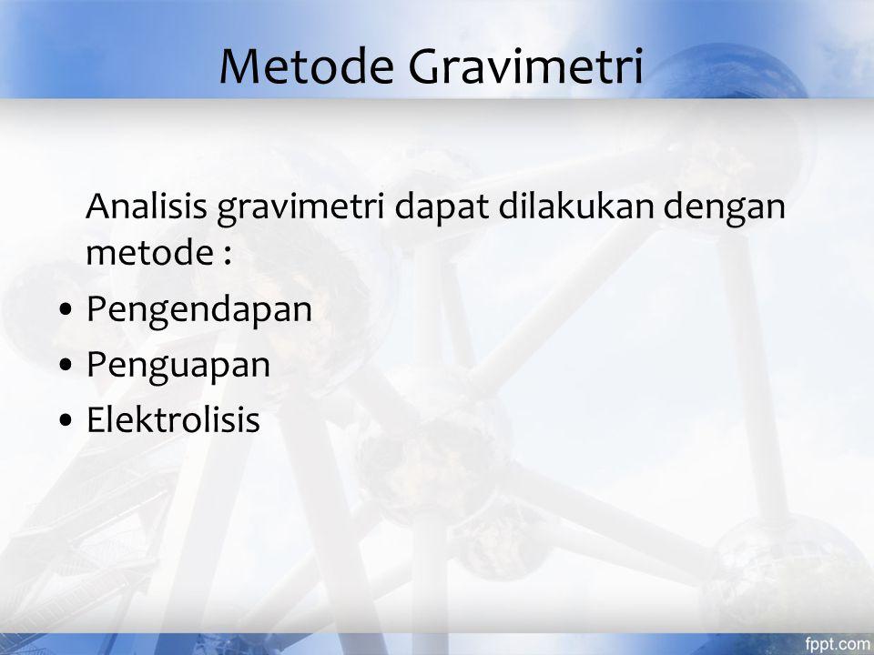 Metode Gravimetri Analisis gravimetri dapat dilakukan dengan metode : Pengendapan Penguapan Elektrolisis