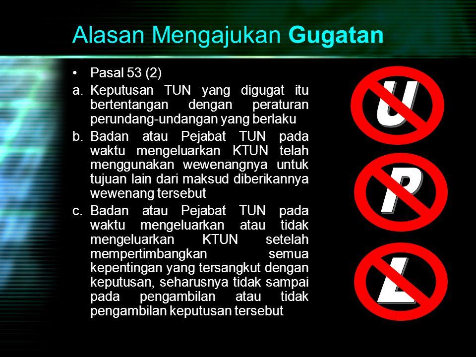 Alasan Mengajukan Gugatan Pasal 53 (2) a.Keputusan TUN yang digugat itu bertentangan dengan peraturan perundang-undangan yang berlaku b.Badan atau Pej