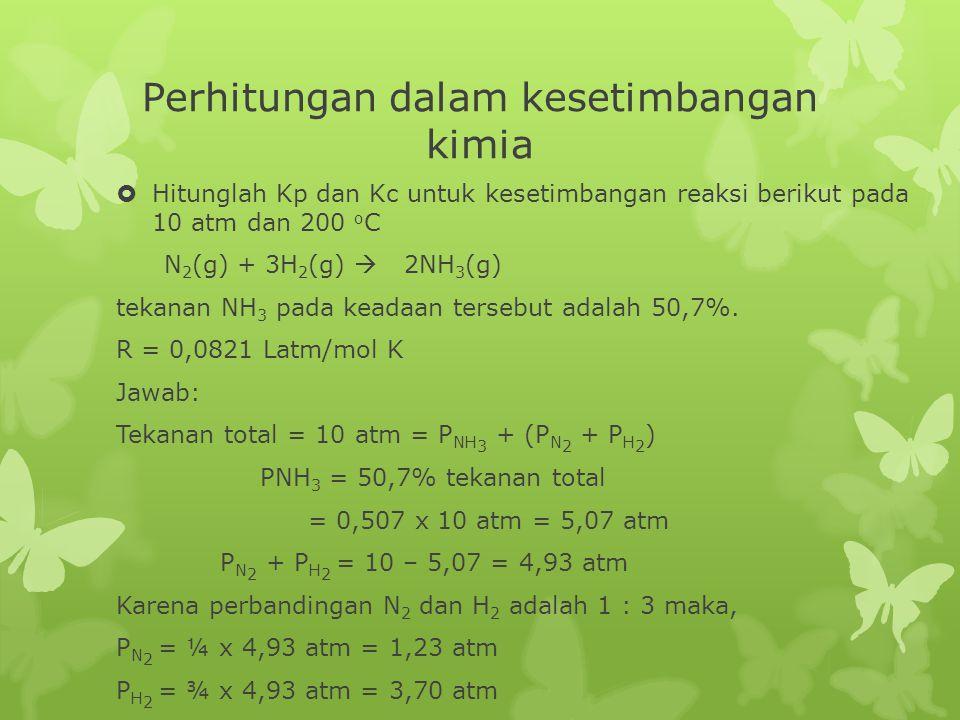 Perhitungan dalam kesetimbangan kimia  Hitunglah Kp dan Kc untuk kesetimbangan reaksi berikut pada 10 atm dan 200 o C N 2 (g) + 3H 2 (g)  2NH 3 (g)