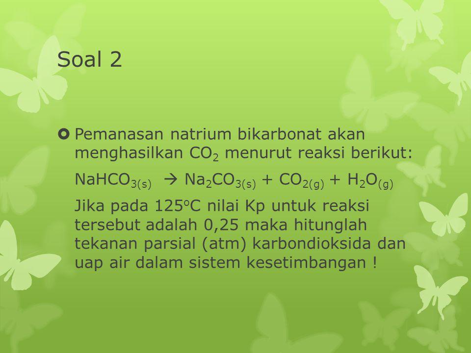 Soal 2  Pemanasan natrium bikarbonat akan menghasilkan CO 2 menurut reaksi berikut: NaHCO 3(s)  Na 2 CO 3(s) + CO 2(g) + H 2 O (g) Jika pada 125 o C